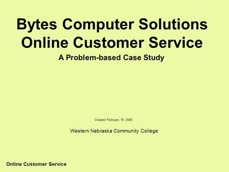 Online Customer Service Bytes Computer Solutions Online Customer Service A Problem-based Case Study Created February 18, 2006 Western Nebraska Community.