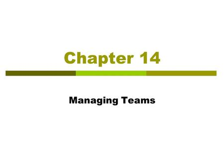 Chapter 14 Managing Teams. Learning Objectives After reading this chapter, you should be able to:  Translate the benefits teams provide into competitive.