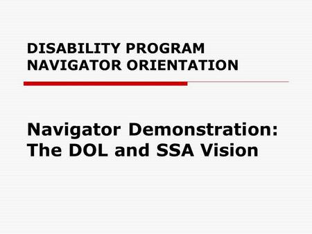 DISABILITY PROGRAM NAVIGATOR ORIENTATION Navigator Demonstration: The DOL and SSA Vision.