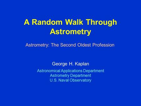 Astrometry: The Second Oldest Profession A Random Walk Through Astrometry George H. Kaplan Astronomical Applications Department Astrometry Department U.S.