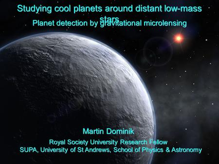 Studying cool planets around distant low-mass stars Planet detection by gravitational microlensing Martin Dominik Royal Society University Research Fellow.