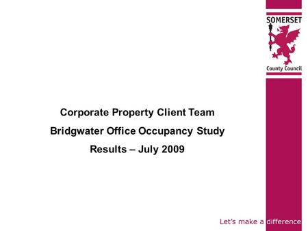 Corporate Property Client Team Bridgwater Office Occupancy Study Results – July 2009.