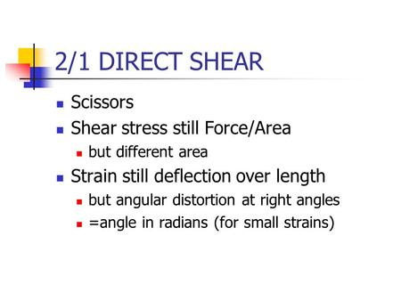 2/1 DIRECT SHEAR Scissors Shear stress still Force/Area but different area Strain still deflection over length but angular distortion at right angles =angle.