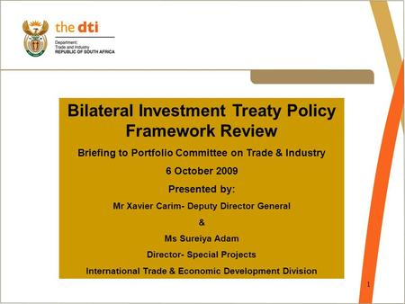 1 Bilateral Investment Treaty Policy Framework Review Briefing to Portfolio Committee on Trade & Industry 6 October 2009 Presented by: Mr Xavier Carim-
