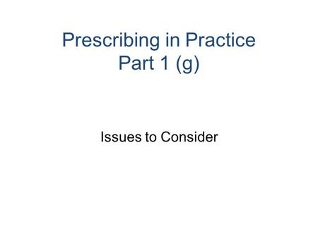 Prescribing in Practice Part 1 (g) Issues to Consider.