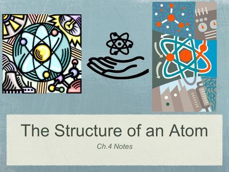 The Structure of an Atom Ch.4 Notes. Section 1: Early Theories of Matter Atom- the smallest particle of an element that retains the properties of the.
