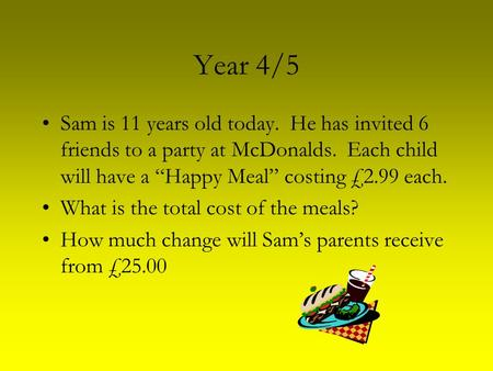 "Year 4/5 Sam is 11 years old today. He has invited 6 friends to a party at McDonalds. Each child will have a ""Happy Meal"" costing £2.99 each. What is the."