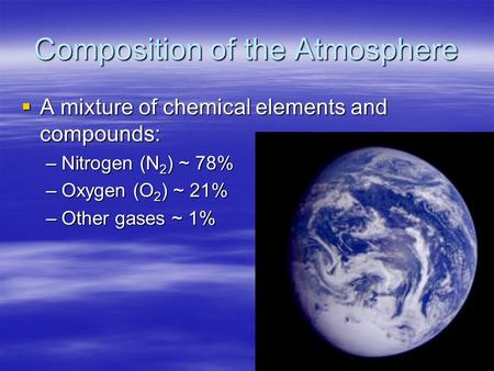 Composition of the Atmosphere  A mixture of chemical elements and compounds: –Nitrogen (N 2 ) ~ 78% –Oxygen (O 2 ) ~ 21% –Other gases ~ 1%