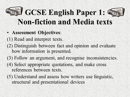 GCSE English Paper 1: Non-fiction and Media texts Assessment Objectives: (1) Read and interpret texts. (2) Distinguish between fact and opinion and evaluate.