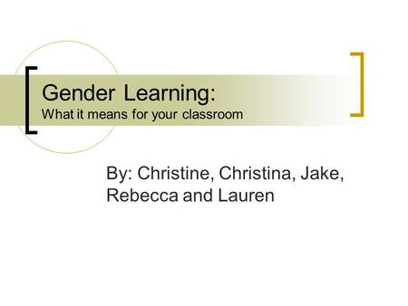 Gender Learning: What it means for your classroom By: Christine, Christina, Jake, Rebecca and Lauren.
