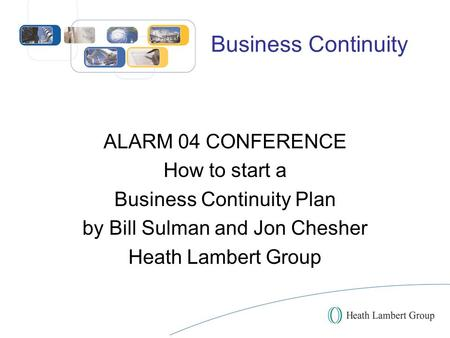 Business Continuity ALARM 04 CONFERENCE How to start a Business Continuity Plan by Bill Sulman and Jon Chesher Heath Lambert Group.