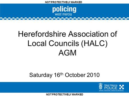 NOT PROTECTIVELY MARKED Herefordshire Association of Local Councils (HALC) AGM Saturday 16 th October 2010.