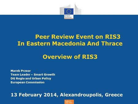 Regional & Urban Policy Peer Review Event on RIS3 In Eastern Macedonia And Thrace Overview of RIS3 Marek Przeor Team Leader – Smart Growth DG Regio and.