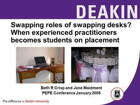 Swapping roles of swapping desks? When experienced practitioners becomes students on placement Beth R Crisp and Jane Maidment PEPE Conference January 2008.