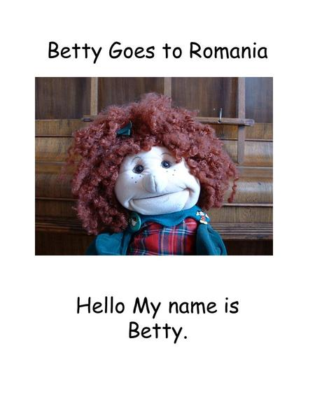 Betty Goes to Romania Hello My name is Betty.. Betty at Wilberlee School These are the children who look after me and my friend Bobby.