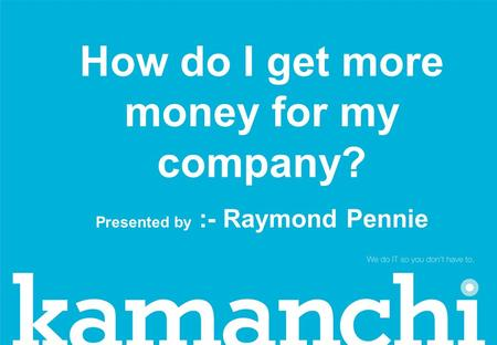 How do I get more money for my company? Presented by :- Raymond Pennie.