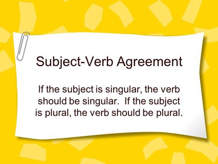 Subject-Verb Agreement If the subject is singular, the verb should be singular. If the subject is plural, the verb should be plural.