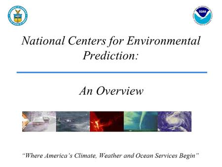 "National Centers for Environmental Prediction: ""Where America's Climate, Weather and Ocean Services Begin"" An Overview."