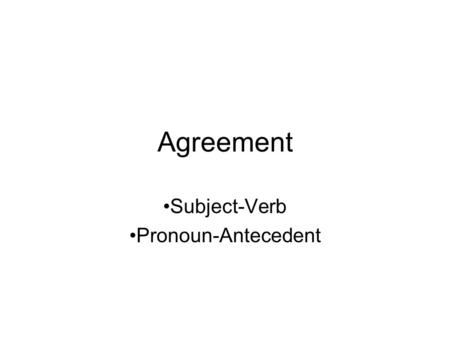 Agreement Subject-Verb Pronoun-Antecedent. Agreement of Subject and Verb Definition: A verb agrees in number with its subject. What's a verb? What's number.
