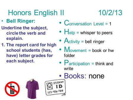 Honors English II 10/2/13 Bell Ringer: Underline the subject, circle the verb and explain. 1. The report card for high school students (has, have) letter.