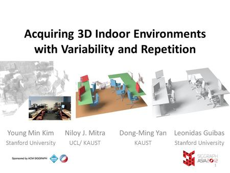 Acquiring 3D Indoor Environments with Variability and Repetition Young Min Kim Stanford University Niloy J. Mitra UCL/ KAUST Dong-Ming Yan KAUST Leonidas.