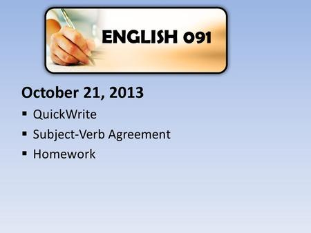 October 21, 2013  QuickWrite  Subject-Verb Agreement  Homework ENGLISH 091.