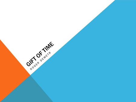 GIFT OF TIME ROGER DEMETR. INTRO 'Gift of Time' is a project based on 5 photographs that tell a story related to time. But what is time? Time is a gift,