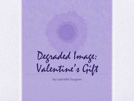Degraded Image: Valentine's Gift By Gabrielle Turgeon.
