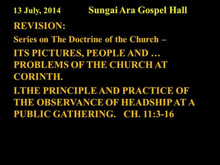 13 July, 2014 Sungai Ara Gospel Hall REVISION: Series on The Doctrine of the Church – ITS PICTURES, PEOPLE AND … PROBLEMS OF THE CHURCH AT CORINTH. I.THE.