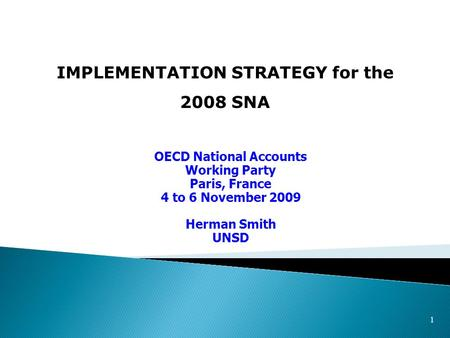 1 IMPLEMENTATION STRATEGY for the 2008 SNA OECD National Accounts Working Party Paris, France 4 to 6 November 2009 Herman Smith UNSD.