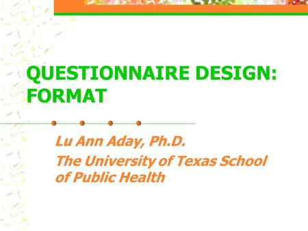 QUESTIONNAIRE DESIGN: FORMAT Lu Ann Aday, Ph.D. The University of Texas School of Public Health.