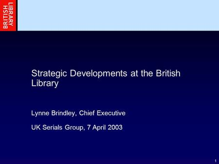 1 Strategic Developments at the British Library Lynne Brindley, Chief Executive UK Serials Group, 7 April 2003.