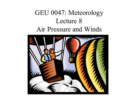 GEU 0047: Meteorology Lecture 8 Air Pressure and Winds.