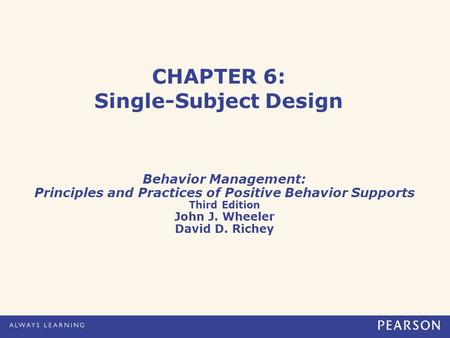 CHAPTER 6: Single-Subject Design Behavior Management: Principles and Practices of Positive Behavior Supports Third Edition John J. Wheeler David D. Richey.