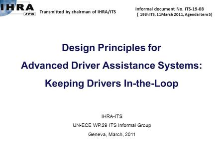 IHRA-ITS UN-ECE WP.29 ITS Informal Group Geneva, March, 2011 Design Principles for Advanced Driver Assistance Systems: Keeping Drivers In-the-Loop Transmitted.