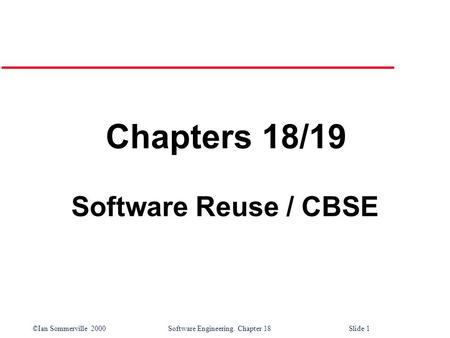 ©Ian Sommerville 2000 Software Engineering. Chapter 18Slide 1 Chapters 18/19 Software Reuse / CBSE.