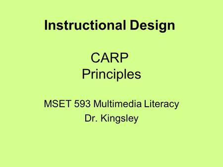 Instructional Design CARP Principles MSET 593 Multimedia Literacy Dr. Kingsley.