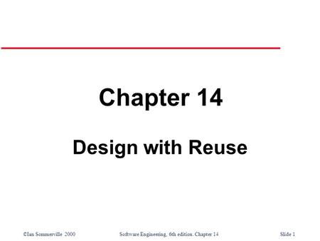 ©Ian Sommerville 2000 Software Engineering, 6th edition. Chapter 14Slide 1 Chapter 14 Design with Reuse.