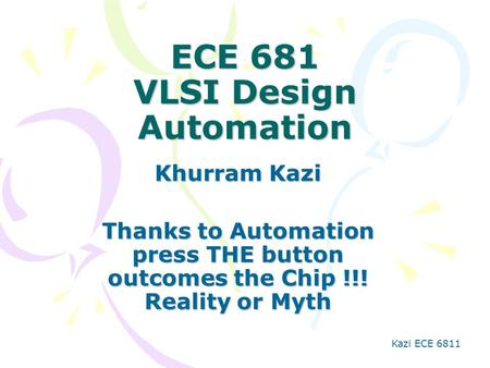 Kazi ECE 6811 ECE 681 VLSI Design Automation Khurram Kazi Thanks to Automation press THE button outcomes the Chip !!! Reality or Myth.