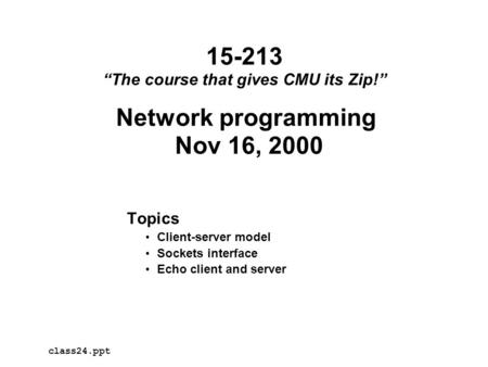 "Network programming Nov 16, 2000 Topics Client-server model Sockets interface Echo client and server class24.ppt 15-213 ""The course that gives CMU its."