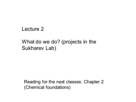 Lecture 2 What do we do? (projects in the Sukharev Lab) Reading for the next classes: Chapter 2 (Chemical foundations)