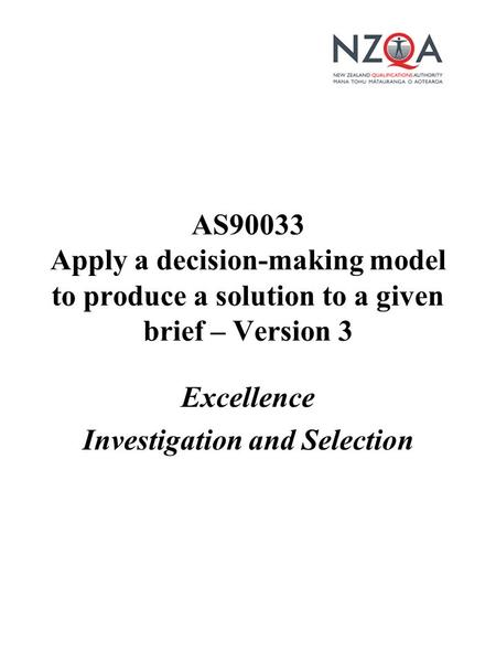 Excellence Investigation and Selection AS90033 Apply a decision-making model to produce a solution to a given brief – Version 3.