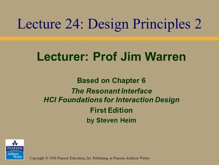 Copyright © 2008 Pearson Education, Inc. Publishing as Pearson Addison-Wesley Lecturer: Prof Jim Warren Based on Chapter 6 The Resonant Interface HCI Foundations.