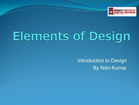 Introduction to Design By Nitin Kumar. Elements of Design An element is an ingredient and the principles are the recipe. Line Form Texture Color.