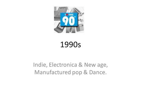 1990s Indie, Electronica & New age, Manufactured pop & Dance.
