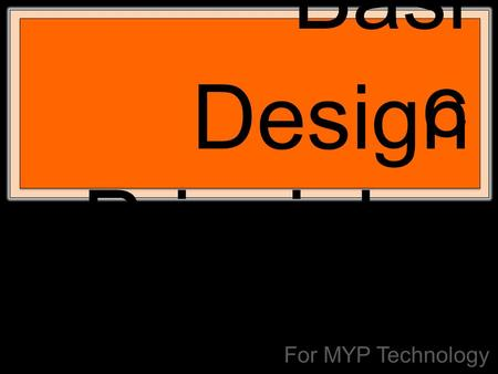 Basi c For MYP Technology Design Principles. Good Design Is As Easy as 1-2-3 1. Learn the principles. They're easier than you might think. 2. Realise.