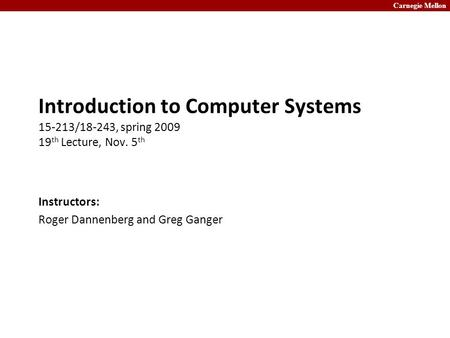 Carnegie Mellon Introduction to Computer Systems 15-213/18-243, spring 2009 19 th Lecture, Nov. 5 th Instructors: Roger Dannenberg and Greg Ganger.