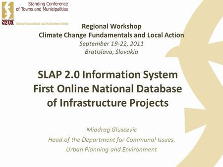 SLAP 2.0 Information System First Online National Database of Infrastructure Projects Miodrag Gluscevic Head of the Department for Communal Issues, Urban.