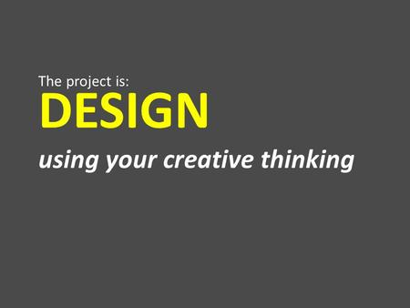 DESIGN using your creative thinking The project is: