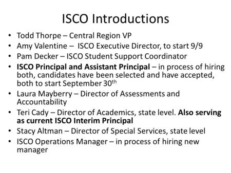 ISCO Introductions Todd Thorpe – Central Region VP Amy Valentine – ISCO Executive Director, to start 9/9 Pam Decker – ISCO Student Support Coordinator.
